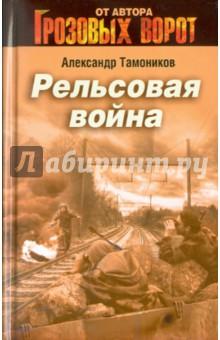 Рельсовая война - Александр Тамоников