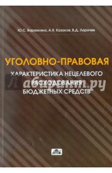 Купить Варанкина, Казаков, Ларичев: Уголовно-правовая характеристика нецелевого расходования бюджетных средств и средств… ISBN: 978-5-8018-0551-1