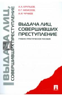 Купить Крупцов, Чучаев, Моисеев: Выдача лиц, совершивших преступление: учебно-практическое пособие ISBN: 978-5-392-02550-3