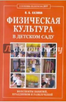 Физическая культура в детском саду. Конспекты занятий, праздников и развлечений - Ольга Казина