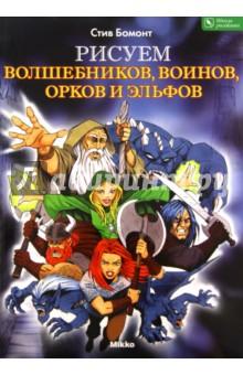 Рисуем волшебников, воинов, орков и эльфов - Стив Бомонт