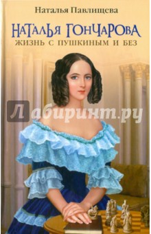 Наталья Гончарова. Жизнь с Пушкиным и без - Наталья Павлищева