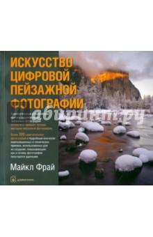 Купить Майкл Фрай: Искусство цифровой пейзажной фотографии. Художественные и технические приемы ISBN: 978-5-98124-549-7