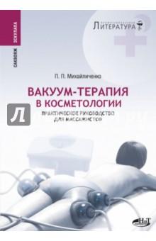 Вакуум-терапия в косметологии. Практическое руководство для массажистов - П. Михайличенко