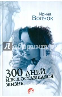 300 дней и вся оставшаяся жизнь - Ирина Волчок