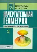 Павлова, Глазкова - Начертательная геометрия. Практикум для студентов высших учебных заведений. В 2 частях. Часть 2 обложка книги