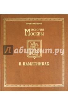 История Москвы в памятниках - Юрий Александров