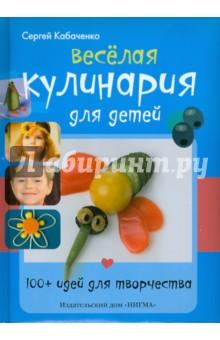 Сергей Кабаченко - Весёлая кулинария для детей. 100+ идей для творчества обложка книги