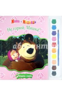 Маша и Медведь. Не горюй, Мишка! Раскраски и краски