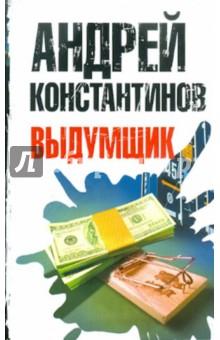 Купить Андрей Константинов: Выдумщик ISBN: 978-5-17-072137-5