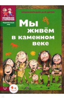 Мы живем в каменном веке: энциклопедия для детей - Екатерина Завершнева