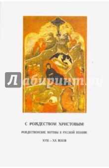 С Рождеством Христовым! Рождественские мотивы в русской поэзии XVIII - XX веков