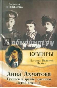 Анна Ахматова. Гумилев и другие мужчины дикой девочки - Людмила Бояджиева