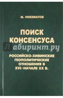 Поиск консенсуса. Российско-хивинские геополитические отношения в XVI - начале XX в.