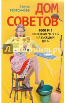 Дом советов. 1000 и 1 полезная мелочь на каждый день - Елена Герасимова