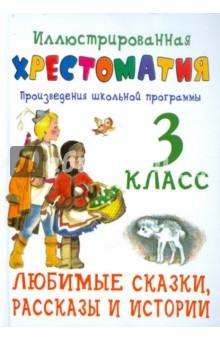 Иллюстрированная хрестоматия. Произведения школьной программы. 3 кл. Любимые сказки,рассказы и истор