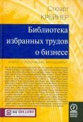 Стюарт Крейнер - Библиотека избранных трудов о бизнесе. Книги, сотворившие менеджмент обложка книги