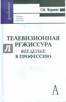 Телевизионная режиссура. Введение в профессию - Григорий Фрумкин