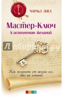 Мастер-Ключ к исполнению желаний. Как получать от жизни все, что вы хотите