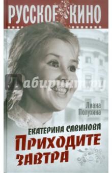Екатерина Савинова. Приходите завтра - Лиана Полухина