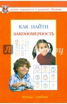 Как найти закономерность? Развивающая тетрадь для детей дошкольного и младшего школьного возраста - Савенков, Савенкова