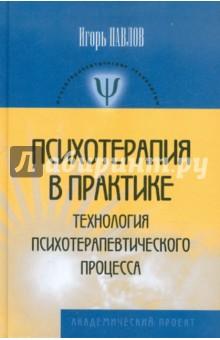 Психотерапия в практике. Технологии психотерапевтического процесса - Игорь Павлов