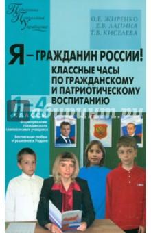 Я - гражданин России! Классные часы по гражданскому и патриотическому воспитанию. 1-4 классы - Жиренко, Киселева, Лапина