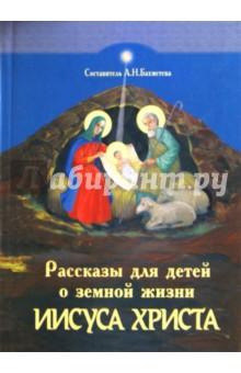 Рассказы для детей о земной жизни Спасителя и Господа нашего Иисуса Христа