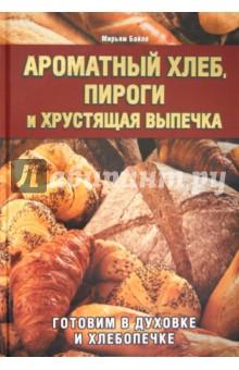 Ароматный хлеб, пироги и хрустящая выпечка. Готовим в духовке и хлебопечке - Мирьям Байле