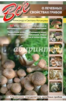 Все о лечебных свойствах грибов - Матанцев, Матанцева