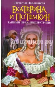 Екатерина и Потемкин. Тайный брак Императрицы - Наталья Павлищева