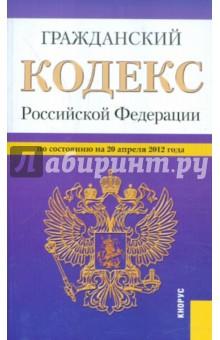 Гражданский Кодекс РФ. Части 1-4 по состоянию на 20.04.2012