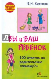 Купить Елена Корнеева: Вы и ваш ребенок. 100 ответов на родительские почему? ISBN: 978-5-488-02979-8