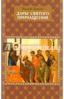Дары Святого Причащения. Что нужно знать о Таинстве Евхаристии - Валерий Духанин