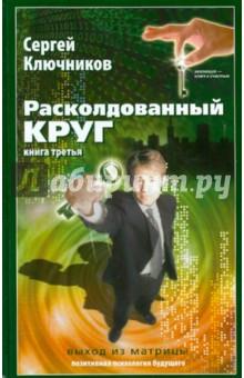 Сергей Ключников: Расколдованный круг-3: Выход из матрицы ISBN: 978-5-93454-111-9  - купить со скидкой