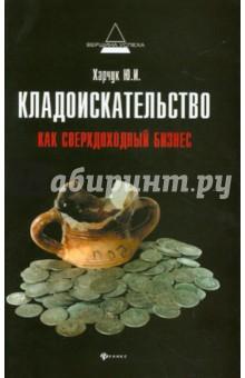 Купить Юрий Харчук: Кладоискательство как сверхдоходный бизнес ISBN: 978-5-222-19451-5