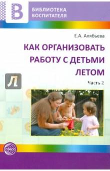 Как организовать работу с детьми летом. Часть 2 - Елена Алябьева