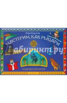 Купить Лори Карлсон: Мастерим, как рыцари: поделки для детей ISBN: 978-5-222-19513-0