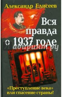 Вся правда о 1937 годе. Преступление века или спасение страны? - Александр Елисеев