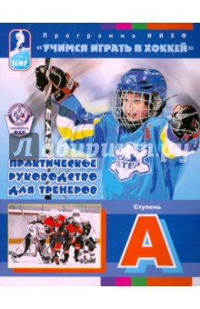 Учимся играть в хоккей. Ступень А. Практическое руководство для тренеров. Программа ИИХФ