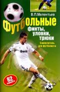 Валерий Мелентьев: Футбольные финты, уловки, трюки. 82 варианта. Самоучитель для футболиста
