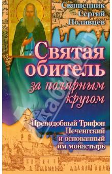 Святая обитель за полярным кругом. Преподобный Трифон Печенгский и основанный им монастырь - Сергий Священник
