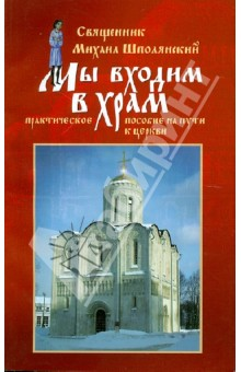 Мы входим в храм... Практическое пособие на пути к Церкви - Михаил Священник