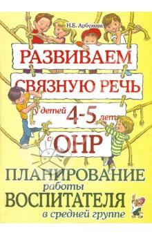 Развиваем связную речь у детей 4-5 лет с ОНР. Планирование работы воспитателя в средней группе - Нелли Арбекова