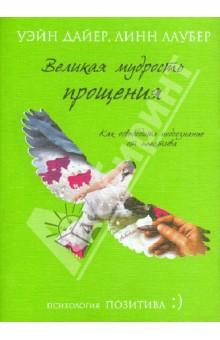 Купить Дайер, Лаубер: Великая мудрость прощения. Как освободить подсознание от негатива ISBN: 978-5-699-57601-2