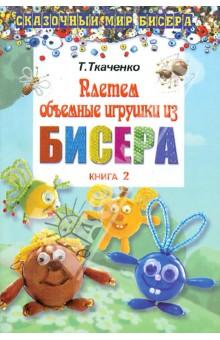 Купить Татьяна Ткаченко: Плетем объемные игрушки из бисера. Книга 2 ISBN: 978-5-222-19402-7