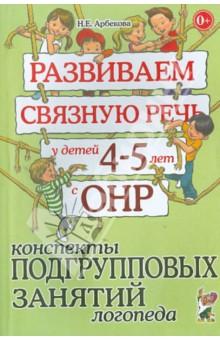 Развиваем связную речь у детей 4-5 лет с ОНР. Конспекты подгрупповых занятий логопеда - Нелли Арбекова