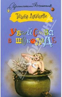Купить Татьяна Луганцева: Убийства в шоколаде ISBN: 978-5-271-44326-8