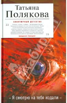 Купить Татьяна Полякова: Я смотрю на тебя издали ISBN: 978-5-699-60287-2
