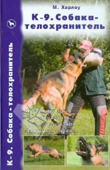 К-9. Собака-телохранитель. Выбор породы. Социализация. Курс послушания. Защитная служба - Майк Харлоу
